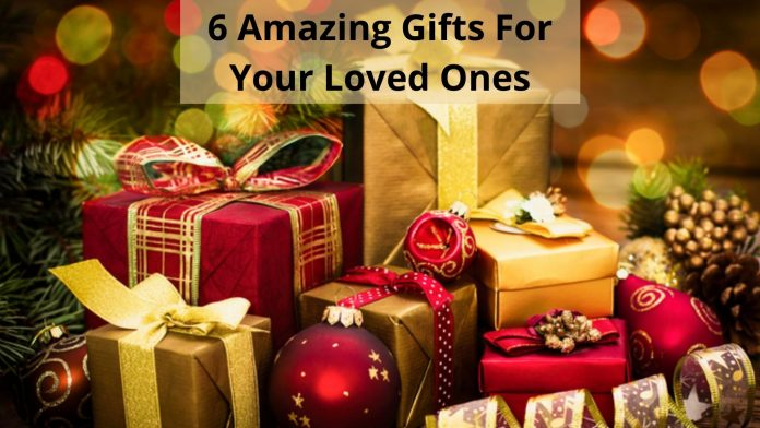 6 Amazing Gifts For Your Loved Ones
